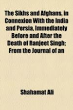 The Sikhs and Afghans, in Connexion with the India and Persia, Immediately Before and After the Death of Ranjeet Singh; From the Journal of an af Shahamat Ali