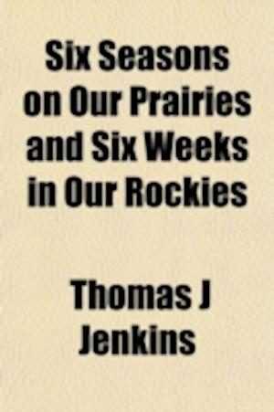 Six Seasons on Our Prairies and Six Weeks in Our Rockies af Thomas J. Jenkins