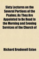 Sixty Lectures on the Several Portions of the Psalms; As They Are Appointed to Be Read in the Morning and Evening Services of the Church of af Richard Brudenell Exton