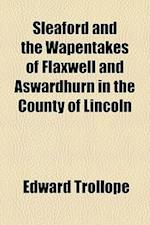 Sleaford and the Wapentakes of Flaxwell and Aswardhurn in the County of Lincoln af Edward Trollope