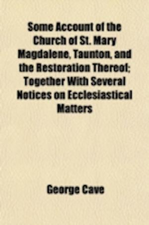Some Account of the Church of St. Mary Magdalene, Taunton, and the Restoration Thereof; Together with Several Notices on Ecclesiastical Matters af George Cave