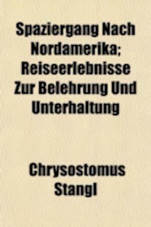 Spaziergang Nach Nordamerika; Reiseerlebnisse Zur Belehrung Und Unterhaltung af Chrysostomus Stangl