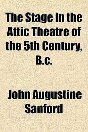 The Stage in the Attic Theatre of the 5th Century, B.C. af John Augustine Sanford