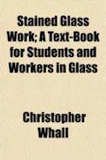 Stained Glass Work; A Text-Book for Students and Workers in Glass af Christopher Whall
