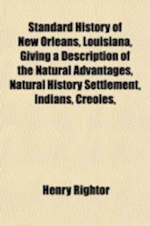 Standard History of New Orleans, Louisiana, Giving a Description of the Natural Advantages, Natural History Settlement, Indians, Creoles, af Henry Rightor