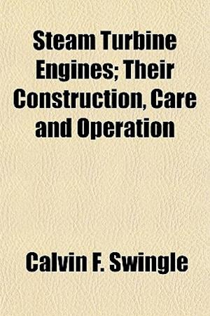 Steam Turbine Engines; Their Construction, Care and Operation af Calvin F. Swingle