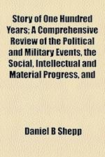 Story of One Hundred Years; A Comprehensive Review of the Political and Military Events, the Social, Intellectual and Material Progress, and af Daniel B. Shepp