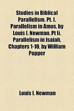 Studies in Biblical Parallelism. PT. I. Parallelism in Amos, by Louis I. Newman. PT II. Parallelism in Isaiah, Chapters 1-10, by William Popper af Louis I. Newman