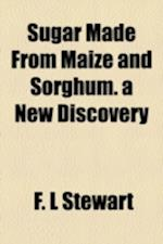 Sugar Made from Maize and Sorghum. a New Discovery af F. L. Stewart