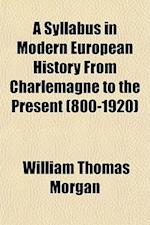 A Syllabus in Modern European History from Charlemagne to the Present (800-1920) af William Thomas Morgan