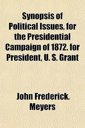 Synopsis of Political Issues, for the Presidential Campaign of 1872. for President, U. S. Grant af John Frederick Meyers