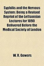 Syphilis and the Nervous System; Being a Revised Reprint of the Lettsomian Lectures for 1890 Delivered Before the Medical Society of London af W. R. Gowers