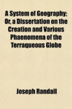 A System of Geography; Or, a Dissertation on the Creation and Various Phaenomena of the Terraqueous Globe af Joseph Randall