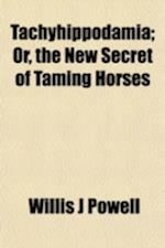Tachyhippodamia; Or, the New Secret of Taming Horses af Willis J. Powell