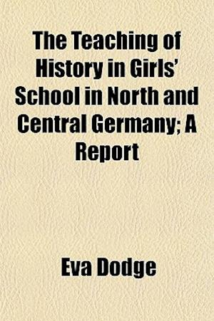 The Teaching of History in Girls' School in North and Central Germany; A Report af Eva Dodge
