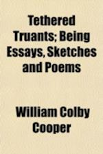 Tethered Truants; Being Essays, Sketches and Poems af William Colby Cooper