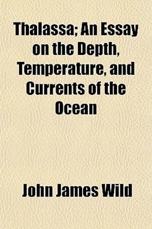 Thalassa; An Essay on the Depth, Temperature, and Currents of the Ocean af John James Wild