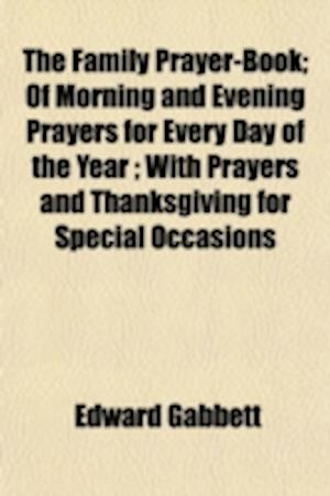 The Family Prayer-Book; Of Morning and Evening Prayers for Every Day of the Year; With Prayers and Thanksgiving for Special Occasions af Edward Gabbett