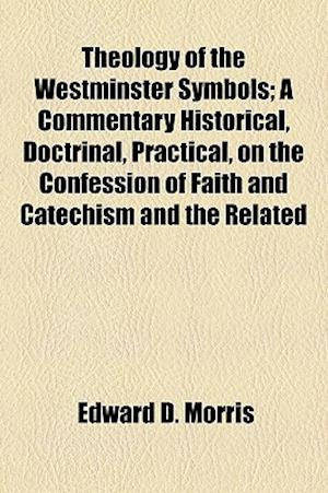 Theology of the Westminster Symbols; A Commentary Historical, Doctrinal, Practical, on the Confession of Faith and Catechism and the Related af Edward D. Morris
