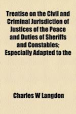 Treatise on the Civil and Criminal Jurisdiction of Justices of the Peace and Duties of Sheriffs and Constables; Especially Adapted to the af Charles W. Langdon
