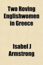 Two Roving Englishwomen in Greece af Isabel J. Armstrong