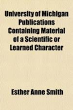 University of Michigan Publications Containing Material of a Scientific or Learned Character af Esther Anne Smith