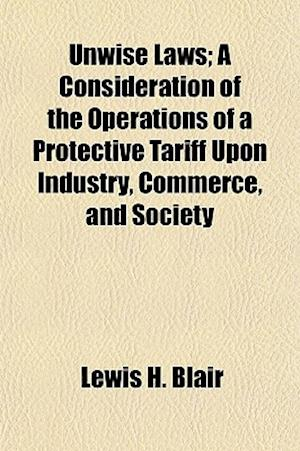 Unwise Laws; A Consideration of the Operations of a Protective Tariff Upon Industry, Commerce, and Society af Lewis H. Blair