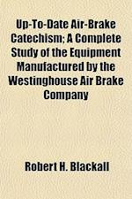 Up-To-Date Air-Brake Catechism; A Complete Study of the Equipment Manufactured by the Westinghouse Air Brake Company af Robert H. Blackall