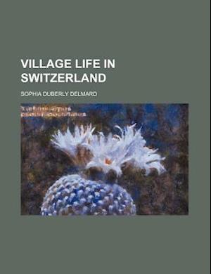 Village Life in Switzerland af Sophia Duberly Delmard