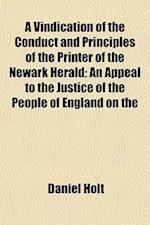 A Vindication of the Conduct and Principles of the Printer of the Newark Herald; An Appeal to the Justice of the People of England on the af Daniel Holt