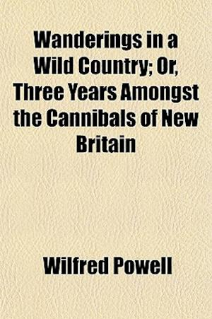 Wanderings in a Wild Country; Or, Three Years Amongst the Cannibals of New Britain af Wilfred Powell