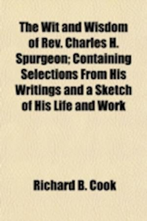 The Wit and Wisdom of REV. Charles H. Spurgeon; Containing Selections from His Writings and a Sketch of His Life and Work af Richard B. Cook