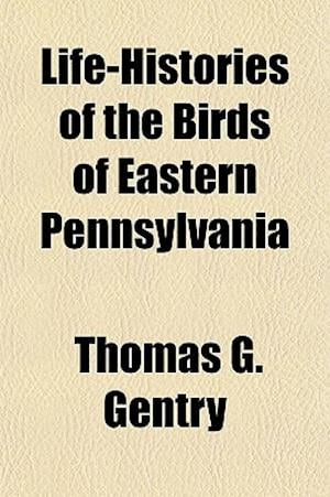 Life-Histories of the Birds of Eastern Pennsylvania af Thomas G. Gentry