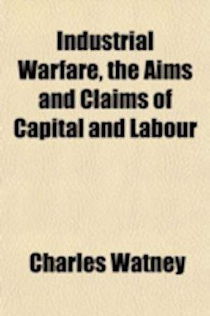 Industrial Warfare, the Aims and Claims of Capital and Labour af Charles Watney