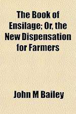 The Book of Ensilage; Or, the New Dispensation for Farmers af John M. Bailey
