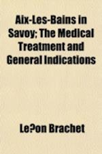 AIX-Les-Bains in Savoy; The Medical Treatment and General Indications af Leon Brachet, Le on Brachet