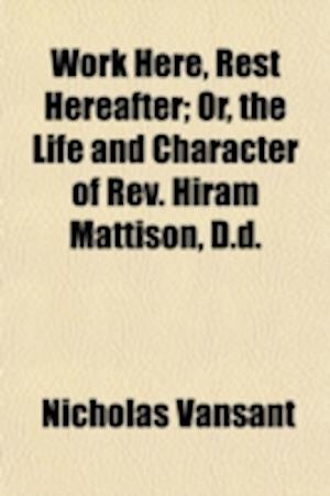 Work Here, Rest Hereafter; Or, the Life and Character of REV. Hiram Mattison, D.D. af Nicholas Vansant