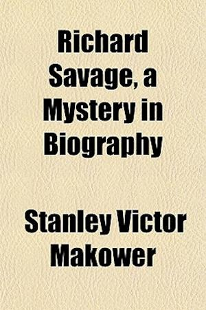 Richard Savage, a Mystery in Biography af Stanley Victor Makower