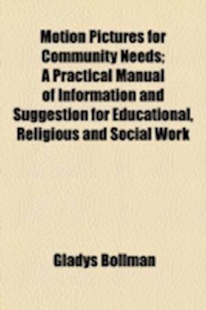 Motion Pictures for Community Needs; A Practical Manual of Information and Suggestion for Educational, Religious and Social Work af Gladys Bollman