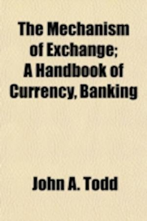 The Mechanism of Exchange; A Handbook of Currency, Banking af John a. Todd