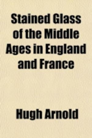 Stained Glass of the Middle Ages in England and France af Hugh Arnold