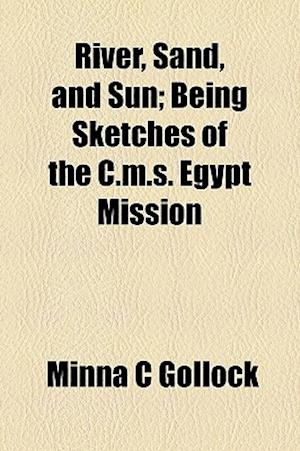 River, Sand, and Sun; Being Sketches of the C.M.S. Egypt Mission af Minna C. Gollock