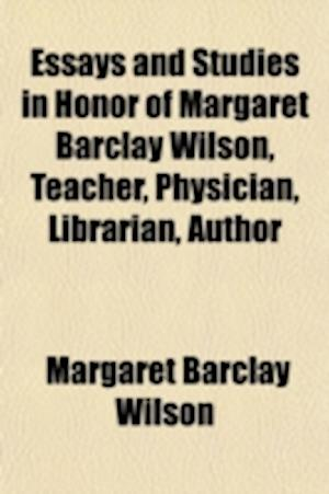 Essays and Studies in Honor of Margaret Barclay Wilson, Teacher, Physician, Librarian, Author af Margaret Barclay Wilson