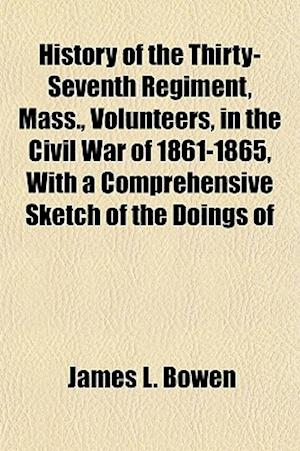 History of the Thirty-Seventh Regiment, Mass., Volunteers, in the Civil War of 1861-1865, with a Comprehensive Sketch of the Doings of af James L. Bowen