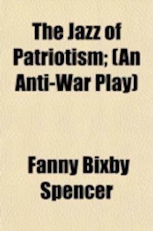 The Jazz of Patriotism; (An Anti-War Play) af Fanny Bixby Spencer