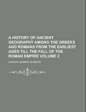A History of Ancient Geography Among the Greeks and Romans from the Earliest Ages Till the Fall of the Roman Empire Volume 2 af Edward Herbert Bunbury, Winifred Smith
