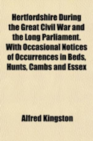 Hertfordshire During the Great Civil War and the Long Parliament. with Occasional Notices of Occurrences in Beds, Hunts, Cambs and Essex af Alfred Kingston