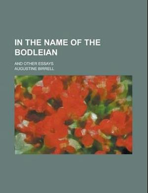 In the Name of the Bodleian; And Other Essays af Augustine Birrell, Anne Manning Robbins