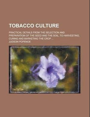 Tobacco Culture; Practical Details from the Selection and Preparation of the Seed and the Soil, to Harvesting, Curing and Marketing the Crop ... af Judson Popenoe
