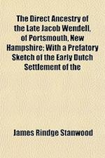 The Direct Ancestry of the Late Jacob Wendell, of Portsmouth, New Hampshire; With a Prefatory Sketch of the Early Dutch Settlement of the af James Rindge Stanwood